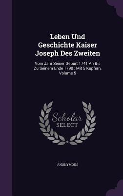 Leben Und Geschichte Kaiser Joseph Des Zweiten: Vom Jahr Seiner Geburt 1741 an Bis Zu Seinem Ende 1790: Mit 5 Kupfern, Volume 5 - Anonymous