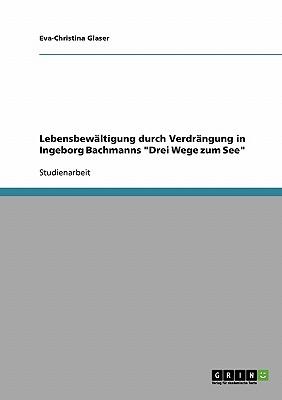 Lebensbewaltigung Durch Verdrangung in Ingeborg Bachmanns Drei Wege Zum See - Glaser, Eva-Christina