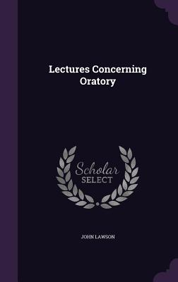 Lectures Concerning Oratory - Lawson, John, Ed.D.
