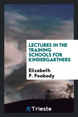 Lectures in the Training Schools for Kindergartners - Peabody, Elizabeth P