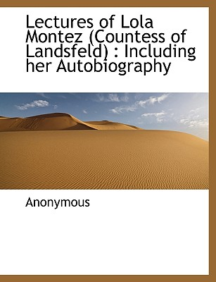 Lectures of Lola Montez (Countess of Landsfeld): Including Her Autobiography - Anonymous