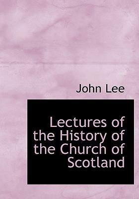 Lectures of the History of the Church of Scotland - Lee, John