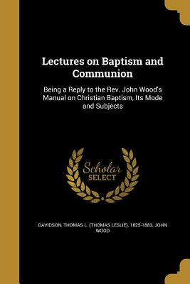 Lectures on Baptism and Communion - Davidson, Thomas L (Thomas Leslie) 182 (Creator), and Wood, John