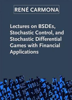 Lectures on BSDEs, Stochastic Control, and Stochastic Differential Games with Financial Applications - Carmona, Rene