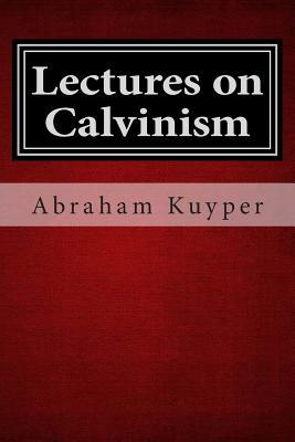Lectures on Calvinism - Kuyper, Abraham, D.D., LL.D