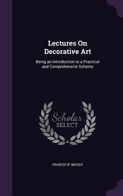 Lectures on Decorative Art: Being an Introduction to a Practical and Comprehensive Scheme - Moody, Francis W
