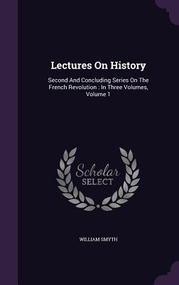 Lectures on History: Second and Concluding Series on the French Revolution: In Three Volumes, Volume 1 - Smyth, William
