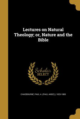 Lectures on Natural Theology; Or, Nature and the Bible - Chadbourne, Paul a (Paul Ansel) 1823-1 (Creator)