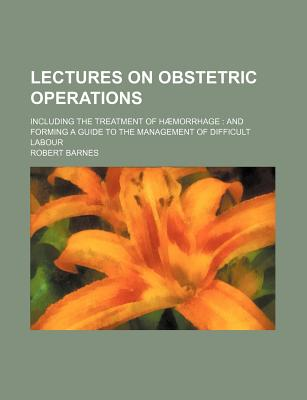 Lectures on Obstetric Operations; Including the Treatment of H Morrhage: And Forming a Guide to the Management of Difficult Labour - Barnes, Robert