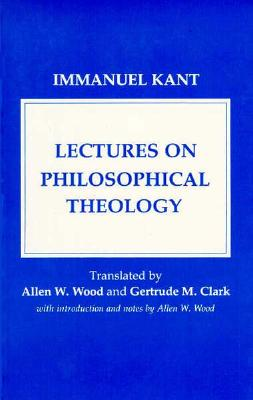 Lectures on Philosophical Theology: A Study of the Rational Justification of Belief in God - Kant, Immanuel, and Wood, Allen W (Translated by), and Clarke, Gertrude M (Translated by)