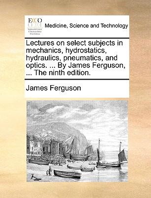 Lectures on Select Subjects in Mechanics, Hydrostatics, Hydraulics, Pneumatics, and Optics. ... by James Ferguson, ... the Ninth Edition. - Ferguson, James