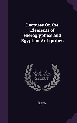 Lectures on the Elements of Hieroglyphics and Egyptian Antiquities - Spineto
