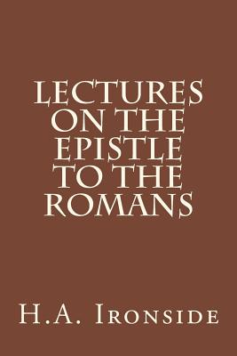 Lectures on the Epistle to the Romans - Ironside, H a