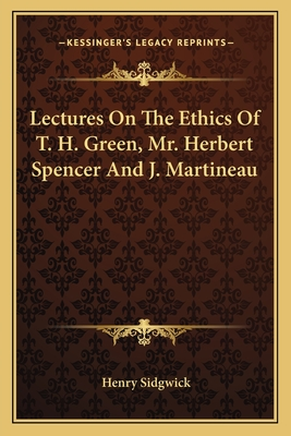 Lectures on the Ethics of T. H. Green, Mr. Herbert Spencer and J. Martineau - Sidgwick, Henry