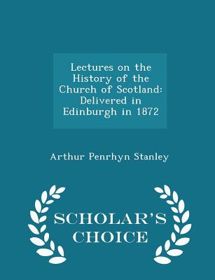 Lectures on the History of the Church of Scotland: Delivered in Edinburgh in 1872 - Scholar's Choice Edition - Stanley, Arthur Penrhyn