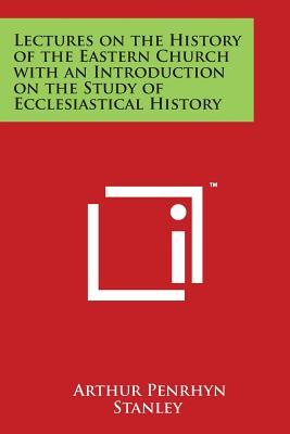 Lectures on the History of the Eastern Church with an Introduction on the Study of Ecclesiastical History - Stanley, Arthur Penrhyn