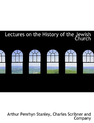 Lectures on the History of the Jewish Church - Stanley, Arthur Penrhyn, and Charles Scribner and Company, Scribner And Company (Creator)