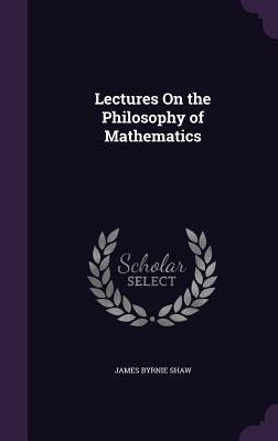 Lectures on the Philosophy of Mathematics - Shaw, James Byrnie