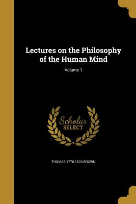 Lectures on the Philosophy of the Human Mind; Volume 1 - Brown, Thomas 1778-1820