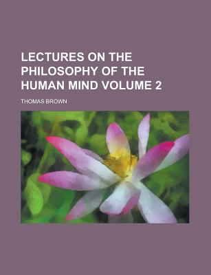 Lectures on the Philosophy of the Human Mind - Brown, Thomas, Ph.D.