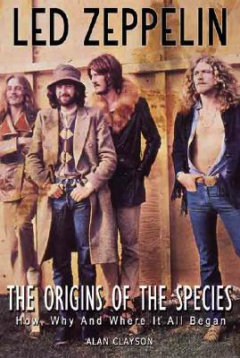 Led Zeppelin: The Origin of the Species: How, Why, and Where It All Began - Clayson, Alan