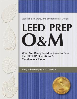 LEED Prep O&M: What You Really Need to Know to Pass the LEED AP Operations & Maintenance Exam - Leppo, Holly Williams, Aia