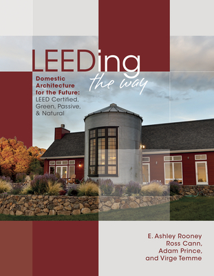 Leeding the Way: Domestic Architecture for the Future: Leed Certified, Green, Passive & Natural - Rooney, E Ashley, and Cann, Ross, and Prince, Adam