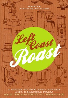 Left Coast Roast: A Guide to the Best Coffee and Roasters from San Francisco to Seattle - Neuschwander, Hanna