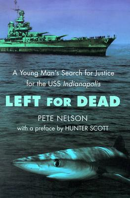Left for Dead: A Young Man's Search for Justice for the USS Indianapolis - Nelson, Pete, and Scott, Hunter (Preface by)