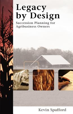 Legacy by Design: Succession Planning for Agribusiness Owners - Spafford, Kevin