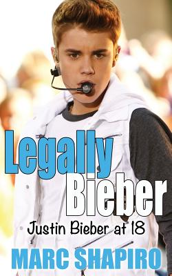 Legally Bieber: Justin Bieber at 18, an Unauthorized Biography - Shapiro, Marc