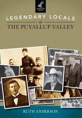 Legendary Locals of the Puyallup Valley - Anderson, Ruth, Ph.D.