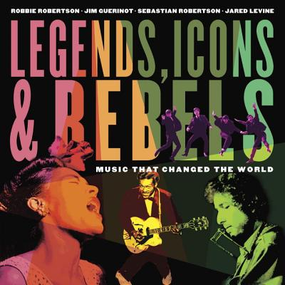 Legends, Icons & Rebels: Music That Changed the World - Robertson, Robbie, and Guerinot, Jim, and Robertson, Sebastian