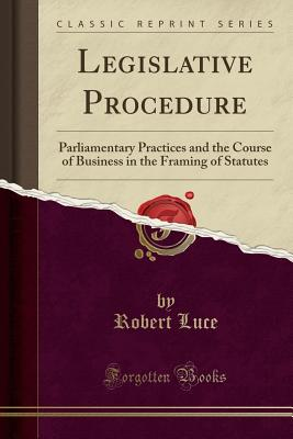 Legislative Procedure: Parliamentary Practices and the Course of Business in the Framing of Statutes (Classic Reprint) - Luce, Robert