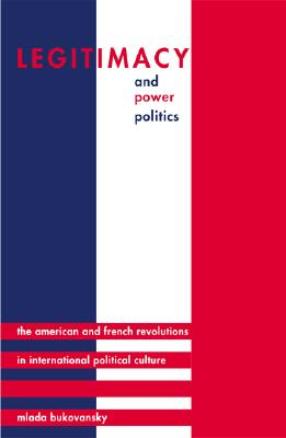 Legitimacy and Power Politics: The American and French Revolutions in International Political Culture - Bukovansky, Mlada, Professor