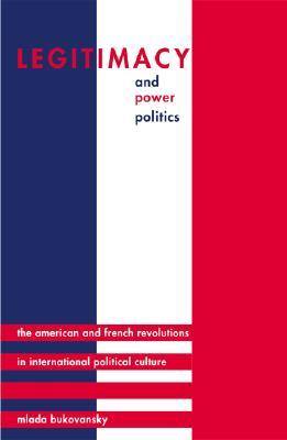 Legitimacy and Power Politics: The American and French Revolutions in International Political Culture - Bukovansky, Mlada, Professor