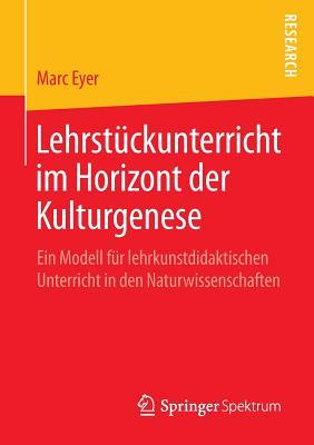 Lehrstuckunterricht Im Horizont Der Kulturgenese: Ein Modell Fur Lehrkunstdidaktischen Unterricht in Den Naturwissenschaften - Eyer, Marc