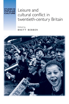 Leisure and Cultural Conflict in Twentieth-Century Britain - Bebber, Brett (Contributions by), and Abra, Allison (Contributions by), and Beaven, Brad (Contributions by)