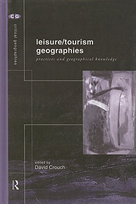 Leisure/Tourism Geographies: Practices and Geographical Knowledge - Crouch, David (Editor)