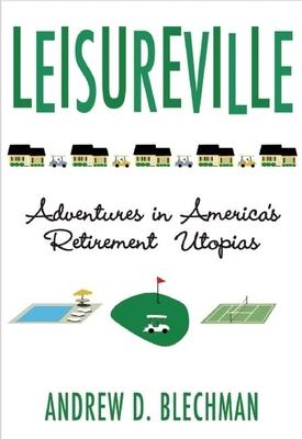 Leisureville: Adventures in America's Retirement Utopias - Blechman, Andrew D