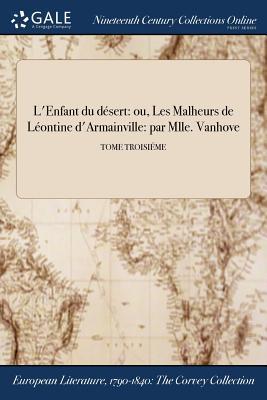 L'Enfant Du Desert: Ou, Les Malheurs de Leontine D'Armainville: Par Mlle. Vanhove; Tome Premier - Mlle Carreau (Creator)
