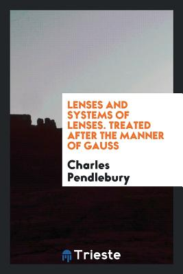 Lenses and Systems of Lenses. Treated After the Manner of Gauss - Pendlebury, Charles