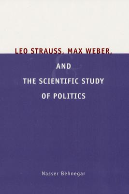 Leo Strauss, Max Weber, and the Scientific Study of Politics - Behnegar, Nasser
