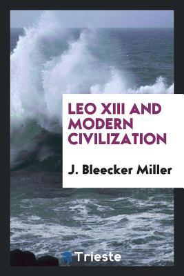 Leo XIII and Modern Civilization - Miller, J Bleecker