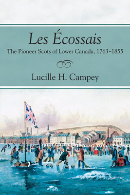 Les Acossais: The Pioneer Scots of Lower Canada, 1763-1855 - Campey, Lucille H