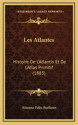 Les Atlantes: Histoire de L'Atlantis Et de L'Atlas Primitif (1883) - Berlioux, Etienne Felix