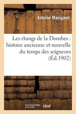 Les Etangs de La Dombes: Histoire Ancienne Et Nouvelle Du Temps Des Seigneurs Et Du Temps Present - Manigand, Antoine