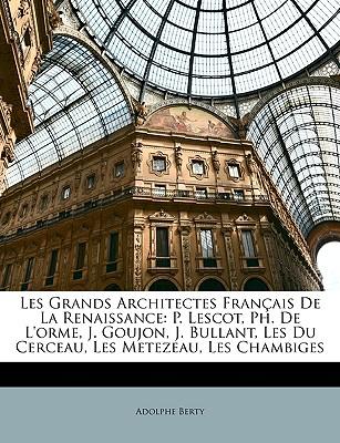 Les Grands Architectes Francaise de La Renaissance: P. Lescot, PH. de L'Orme, J. Goujon, J. Bullant, Les Du Cerceau, Les Metezeau, Les Chambiges - Berty, Adolphe