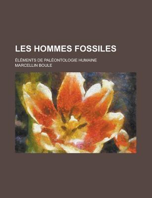 Les Hommes Fossiles: ?l?ments de Pal?ontologie Humaine... - Boule, Marcellin