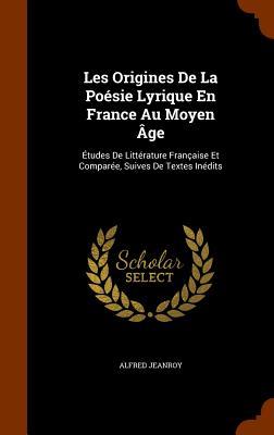 Les Origines de La Poesie Lyrique En France Au Moyen Age: Etudes de Litterature Francaise Et Comparee, Suives de Textes Inedits - Jeanroy, Alfred